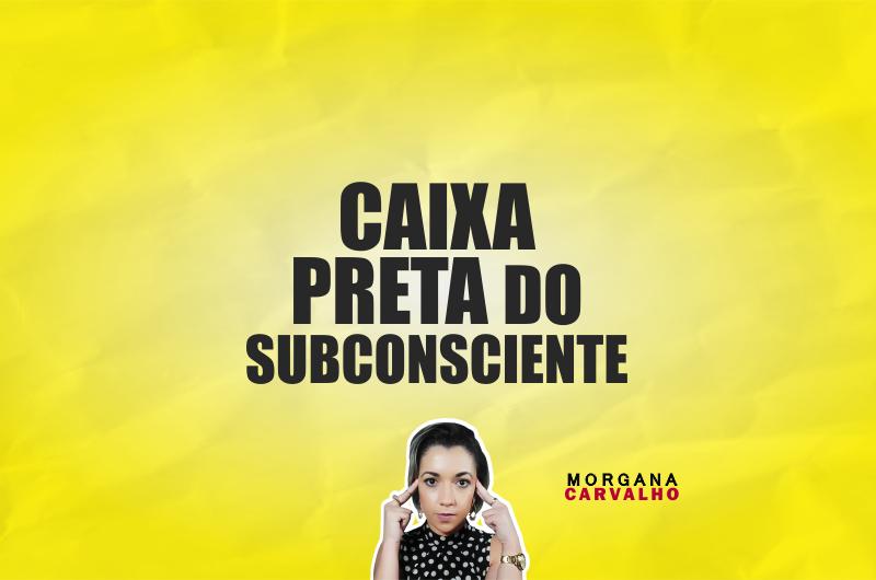 caixa preta do subconsciente materia blog morgana carvalho mentora de mentalidade 800x530 - CAIXA PRETA DO SUBCONSCIENTE