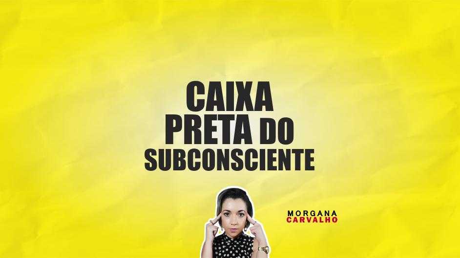 caixa preta do subconsciente materia blog morgana carvalho mentora de mentalidade - CAIXA PRETA DO SUBCONSCIENTE