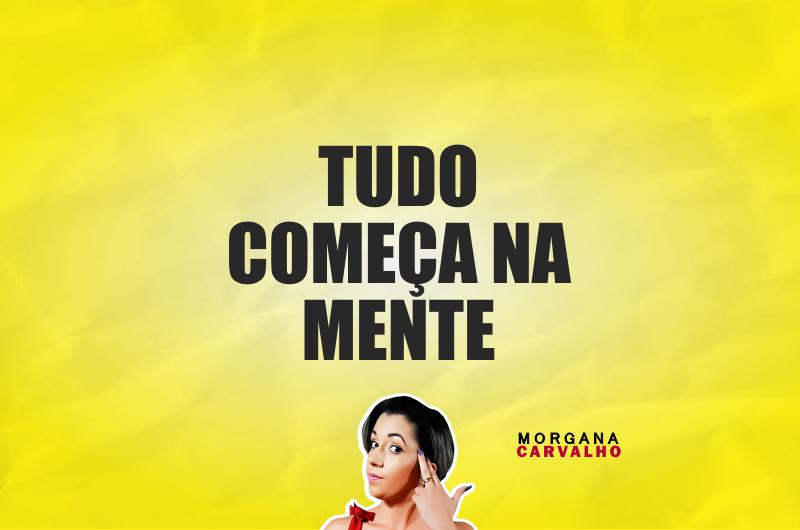 tudo comeca na mente materia blog morgana carvalho mentora de mentalidade 800x530 - TUDO COMEÇA NA MENTE: PENSE NISSO