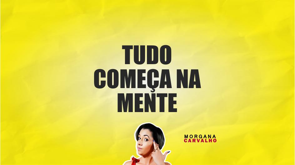 tudo comeca na mente materia blog morgana carvalho mentora de mentalidade - TUDO COMEÇA NA MENTE: PENSE NISSO