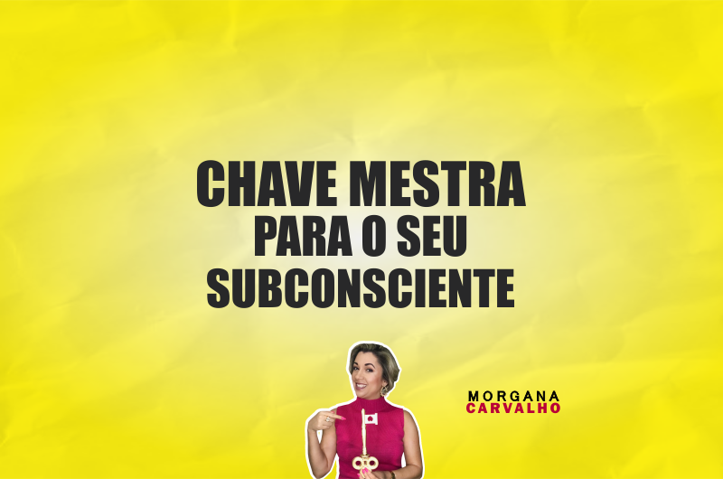 chave mestra materia blog morgana carvalho mentora de mentalidade 800x530 - CHAVE MESTRA PARA O SEU SUBCONSCIENTE