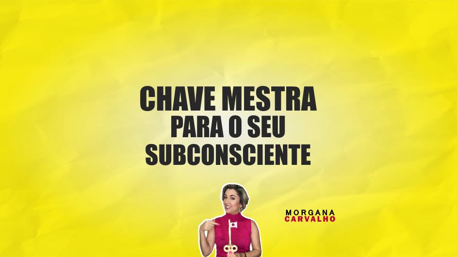 chave mestra materia blog morgana carvalho mentora de mentalidade - CHAVE MESTRA PARA O SEU SUBCONSCIENTE