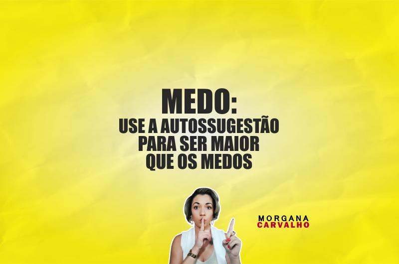 medo use a autossugestao blog morgana carvalho mentora de mentalidade 800x530 - MEDO: USE A AUTOSSUGESTÃO PARA SER MAIOR QUE OS MEDOS