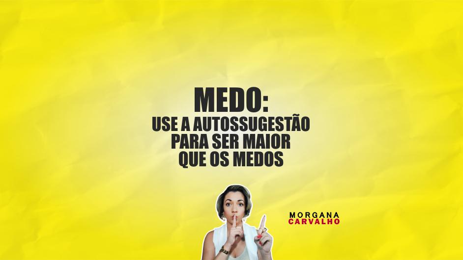 medo use a autossugestao blog morgana carvalho mentora de mentalidade - MEDO: USE A AUTOSSUGESTÃO PARA SER MAIOR QUE OS MEDOS