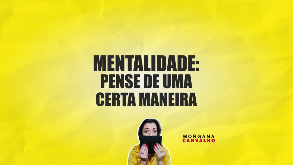 pensar de uma certa maneira blog morgana carvalho mentora de mentalidade - PENSAR DE UMA CERTA MANEIRA: MENTALIDADE