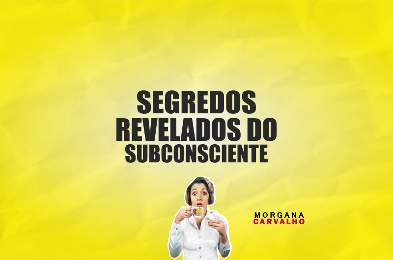 segredos revelados do subconsciente blog morgana carvalho mentora de mentalidade 800x530 - SEGREDOS REVELADOS DO SUBCONSCIENTE