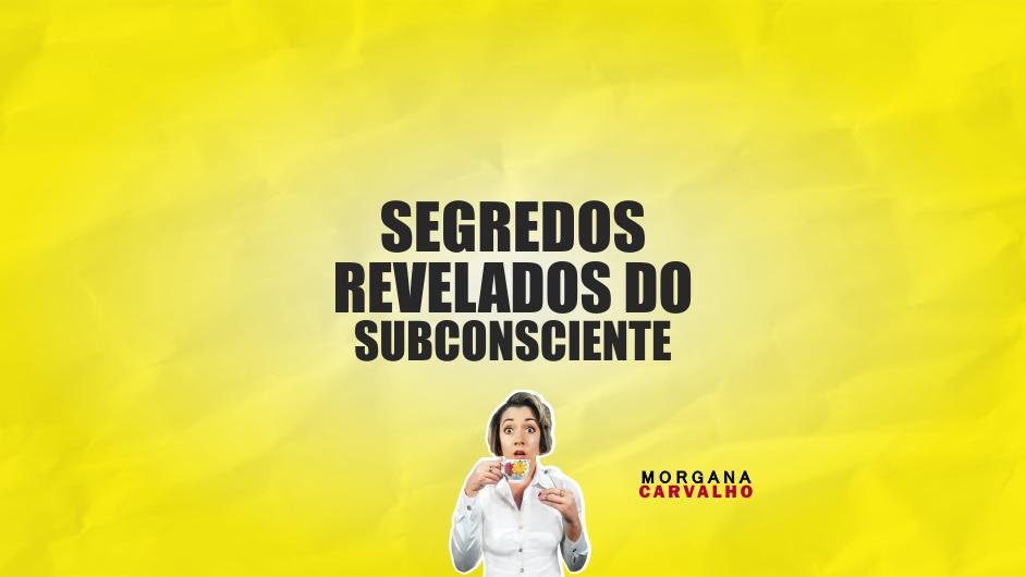 segredos revelados do subconsciente blog morgana carvalho mentora de mentalidade - SEGREDOS REVELADOS DO SUBCONSCIENTE