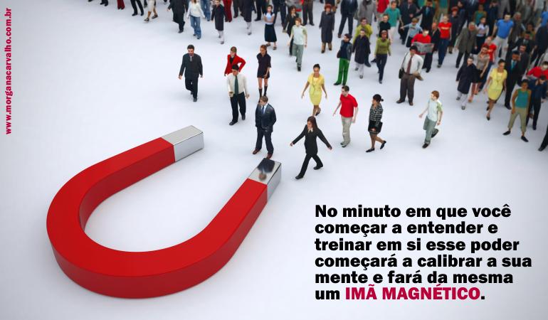ima magnetico blog morgana carvalho mentora de mentalidade - MENTE MAGNETIZADA: IMÃ PARA O SUCESSO!