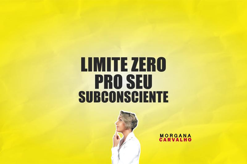 limite zero pro seu subconsciente blog morgana carvalho mentora de mentalidade 800x530 - LIMITE ZERO PRO SEU SUBCONSCIENTE