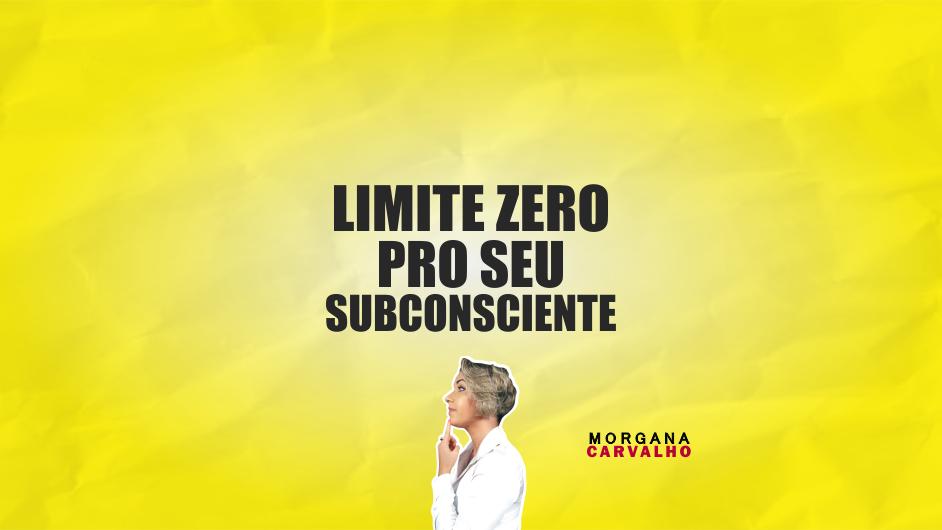 limite zero pro seu subconsciente blog morgana carvalho mentora de mentalidade - LIMITE ZERO PRO SEU SUBCONSCIENTE