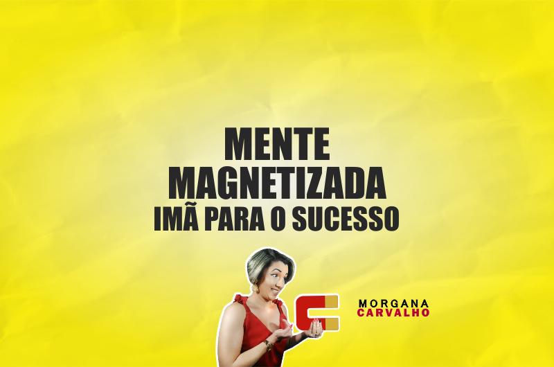mente magnetizada ima para o sucesso blog morgana carvalho mentora de mentalidade 800x530 - MENTE MAGNETIZADA: IMÃ PARA O SUCESSO!