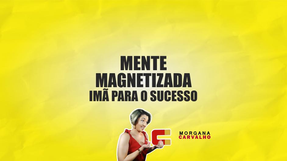 mente magnetizada ima para o sucesso blog morgana carvalho mentora de mentalidade - MENTE MAGNETIZADA: IMÃ PARA O SUCESSO!
