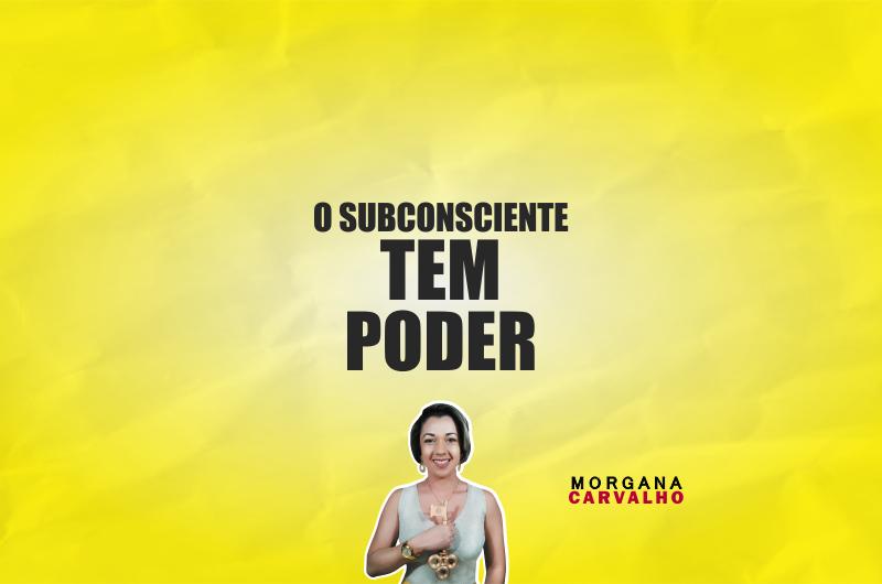 o subconsciente tem poder blog morgana carvalho mentora de mentalidade 800x530 - O SUBCONSCIENTE TEM PODER