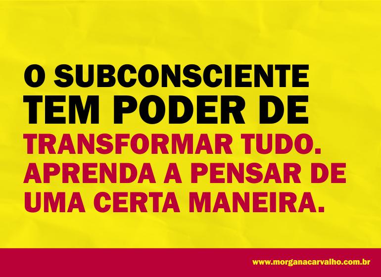 o subconsciente tem poder de transformar tudo blog morgana carvalho mentora de mentalidade - O SUBCONSCIENTE TEM PODER