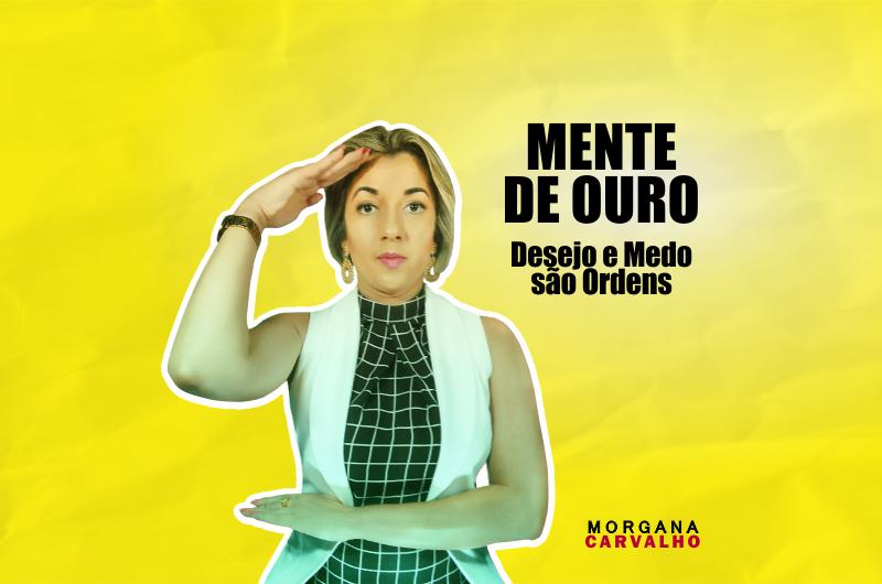 mente de ouro blog morgana carvalho mentora de mentalidade 800x530 - MENTE DE OURO Desejo e Medo são Ordens