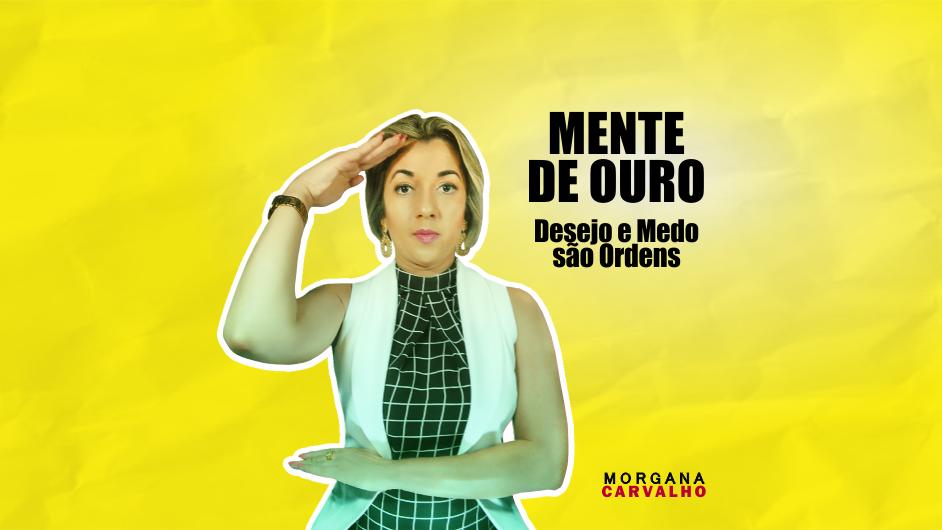 mente de ouro blog morgana carvalho mentora de mentalidade - MENTE DE OURO Desejo e Medo são Ordens