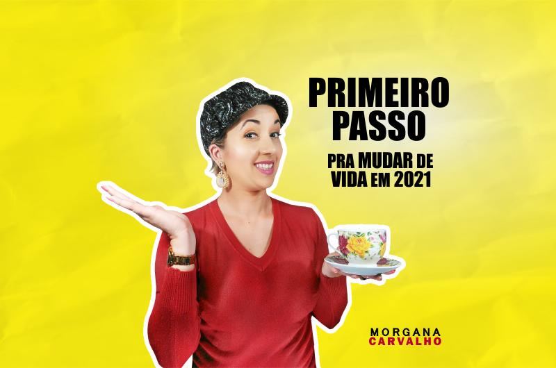 primeiro passo blog morgana carvalho mentora de mentalidade 800x530 - PRIMEIRO PASSO PRA MUDAR DE VIDA EM 2021